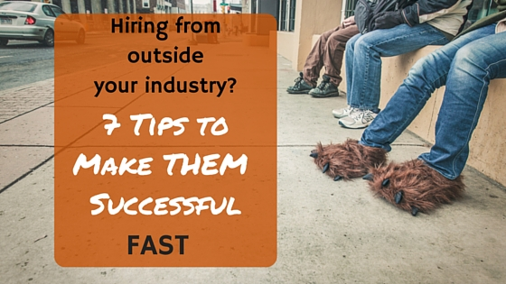 Hiring from Outside your Industry?  7 Tips to Make Them Successful Fast