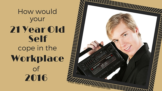 How Would Your 21 Year Old Self Cope At Work In 2016?