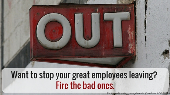 Want To Stop Your Great Employees Leaving? Fire The Bad Ones