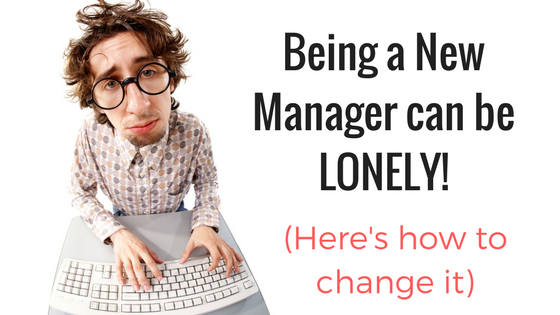 Being A New Manager Can Be LONELY!  (Here's how to change that)